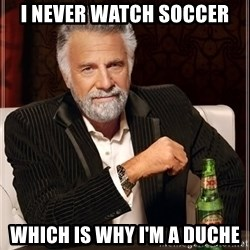 The Most Interesting Man In The World - I Never Watch Soccer Which is Why I'm a Duche