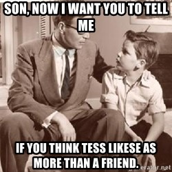 Racist Father - Son, now I want you to tell me if you think Tess likese as more than a friend.