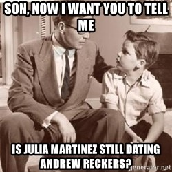 Racist Father - Son, now I want you to tell me is Julia Martinez still dating Andrew Reckers?