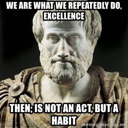 Aristotle - We are what we repeatedly do, Excellence then; is not an act, but a habit