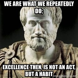 Aristotle - We are what we repeatedly do; Excellence then, is not an act, but a habit