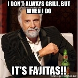 The Most Interesting Man In The World - I don't always Grill, but when I do It's Fajitas!!