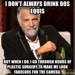 The Most Interesting Man In The World - I don't always drink Dos Equis But when I do, I go through hours of plastic surgery to make me look fabulous for the camera.