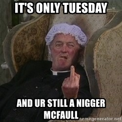 Things my homophobic mother says - It's only tuesday And ur still a nigger McFaull