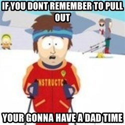 south park skiing instructor - If you dont remember to pull out your gonna have a dad time