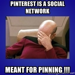 Picard facepalm  - Pinterest is a social network  meant for pinning !!!