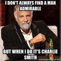 The Most Interesting Man In The World - I don't always find a man admirable  But when I do it's Charlie Smith