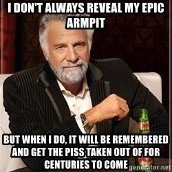 The Most Interesting Man In The World - I don't always reveal my epic armpit but when i do, it will be remembered and get the piss taken out of for centuries to come