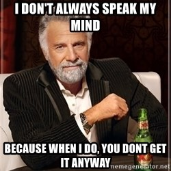 The Most Interesting Man In The World - I don't always speak my mind because when I do, you dont get it anyway