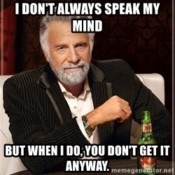 The Most Interesting Man In The World - I don't always speak my mind but when I do, you don't get it anyway.