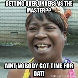 Ain`t nobody got time fot dat - Betting over unders vs the master?? Aint nobody got time for dat!