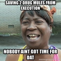 Ain`t nobody got time fot dat - Saving 2 drug mules from execution Nobody aint got time for dat