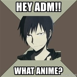 Nya Typical Anime Fans  - Hey ADM!! what anime?
