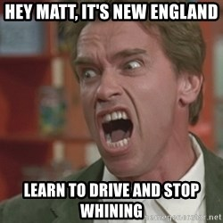 Arnold - Hey Matt, it's New England learn to drive and stop whining