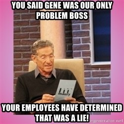 MAURY PV - You said Gene was our only problem boss Your employees have determined that was a lie!