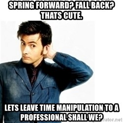 Doctor Who - SPRING FORWARD? Fall back? Thats cute. Lets leave time manipulation to a professional shall we?