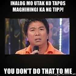 Willie Revillame me - INALOG MO UTAK KO TAPOS MAGHIHINGI KA NG TIP?! YOU DON'T DO THAT TO ME