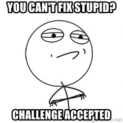 Challenge Accepted HD - You can't fix stupid?  Challenge accepted