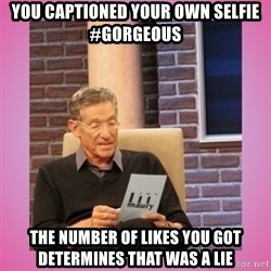 MAURY PV - you captioned your own selfie #gorgeous the number of likes you got determines that was a lie