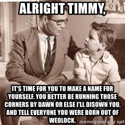 Racist Father - Alright Timmy, It's time for you to make a name for yourself. You better be running those corners by dawn or else I'll disown you, and tell everyone you were born out of wedlock.