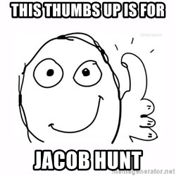 thumbs up meme - this thumbs up is for Jacob hunt