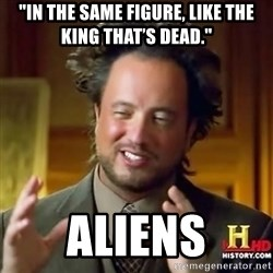 """ancient alien guy - """"In the same figure, like the king that's dead."""" aliens"""