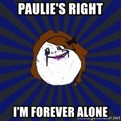 Forever Alone Girl - Paulie's right I'm forever alone