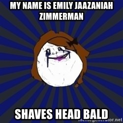 Forever Alone Girl - My name is Emily Jaazaniah Zimmerman Shaves head bald