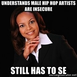 Irrational Black Woman - Understands male hip hop artists are insecure Still has to se