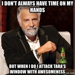 The Most Interesting Man In The World - I DON'T ALWAYS HAVE TIME ON MY HANDS BUT WHEN I DO I ATTACK TARA'S WINDOW WITH AWESOMENESS