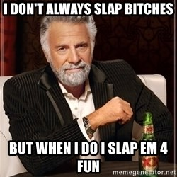 The Most Interesting Man In The World - I don't always slap bitches but when I do I slap em 4 fun