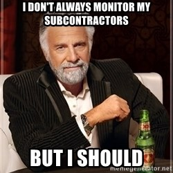 The Most Interesting Man In The World - I Don't always monitor my subcontractors but i should