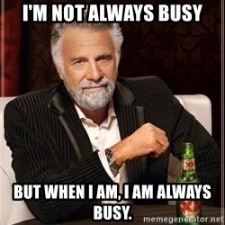 The Most Interesting Man In The World - I'm not always busy But when I am, I am always busy.