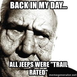 """Back In My Day - Back in my day... ALL Jeeps were """"trail rated"""""""