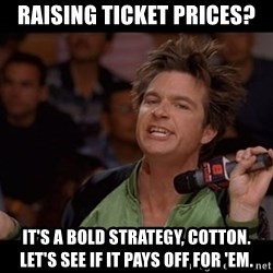 Bold Move Cotton - raising ticket prices? It's a bold strategy, Cotton. Let's see if it pays off for 'em.