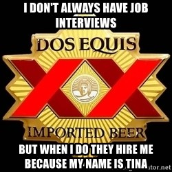 Dos Equis - I don't always have job interviews But when I do they hire me because my name is Tina