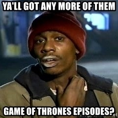 Y'all got anymore - Ya'll got any more of them Game of Thrones episodes?