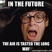 Spaceballs - In the future  The air is tasted the long way