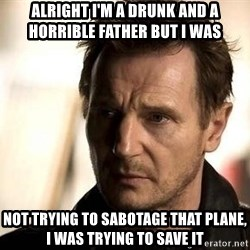 Liam Neeson meme - Alright I'm a drunk and a horrible father but I was  Not trying to sabotage that plane, I was trying to save it