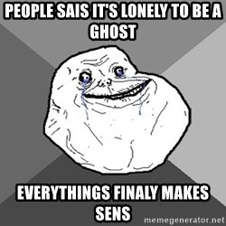 Forever Alone - people sais it's lonely to be a ghost everythings finaly makes sens