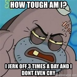 Spongebob How Tough Am I? - How tough am I? I jerk off 3 times a day and i dont even cry