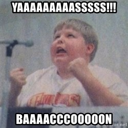 The Fotographing Fat Kid  - Yaaaaaaaaasssss!!! Baaaacccooooon