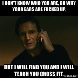 liam neeson taken - I don't know who you are, or why your ears are fucked up, But I will find you and I will teach you cross fit.