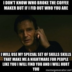 liam neeson taken - I don't know who broke the coffee maker but if I fid out who you are I will use my special set of skills skills that make me a nightmare for people like you I will find you and I will hurt you