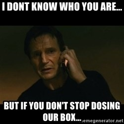 liam neeson taken - I dont know who you are... But if you don't stop DOSing our box...