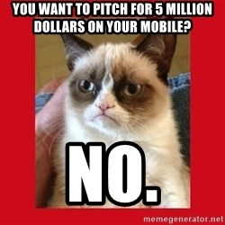 No cat - you want to pitch for 5 million dollars on your mobile? NO.