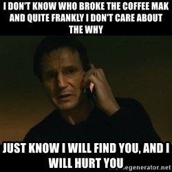 liam neeson taken - I don't know who broke the coffee mak and quite frankly I don't care about the why just know I will find you, and I will hurt you