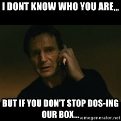 liam neeson taken - I dont know who you are,,, But if you don't stop DOS-ing our box...