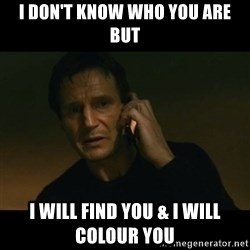 liam neeson taken - I DON'T KNOW WHO YOU ARE BUT I WILL FIND YOU & I WILL COLOUR YOU