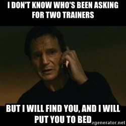 liam neeson taken - I don't know who's been asking for two trainers But I will find you, and I will put you to bed